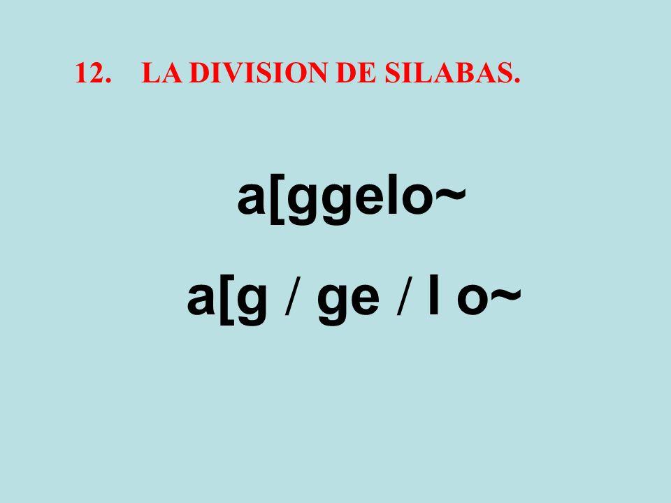 12. LA DIVISION DE SILABAS. a[ggelo~ a[g / ge / l o~